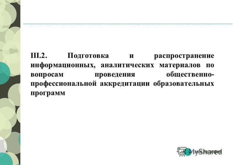 III.2. Подготовка и распространение информационных, аналитических материалов по вопросам проведения общественно- профессиональной аккредитации образовательных программ