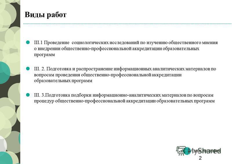 Виды работ III.1 Проведение социологических исследований по изучению общественного мнения о внедрении общественно-профессиональной аккредитации образовательных программ III. 2. Подготовка и распространение информационных аналитических материалов по в