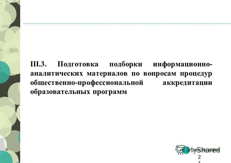 III.3. Подготовка подборки информационно- аналитических материалов по вопросам процедур общественно-профессиональной аккредитации образовательных программ 21