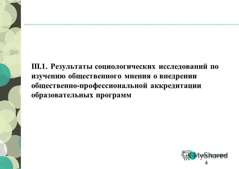 III.1. Результаты социологических исследований по изучению общественного мнения о внедрении общественно-профессиональной аккредитации образовательных программ 4
