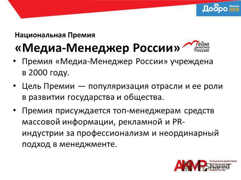 Национальная Премия «Медиа-Менеджер России» Премия «Медиа-Менеджер России» учреждена в 2000 году. Цель Премии популяризация отрасли и ее роли в развитии государства и общества. Премия присуждается топ-менеджерам средств массовой информации, рекламной