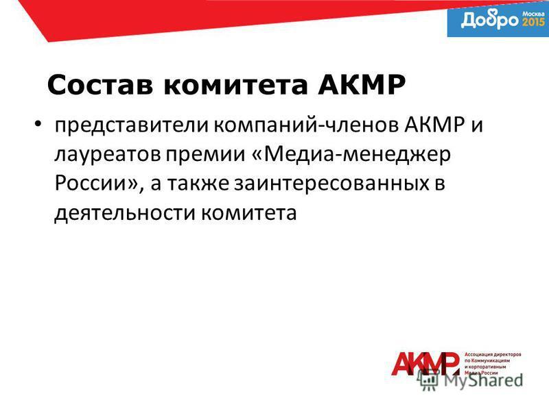 Состав комитета АКМР представители компаний-членов АКМР и лауреатов премии «Медиа-менеджер России», а также заинтересованных в деятельности комитета