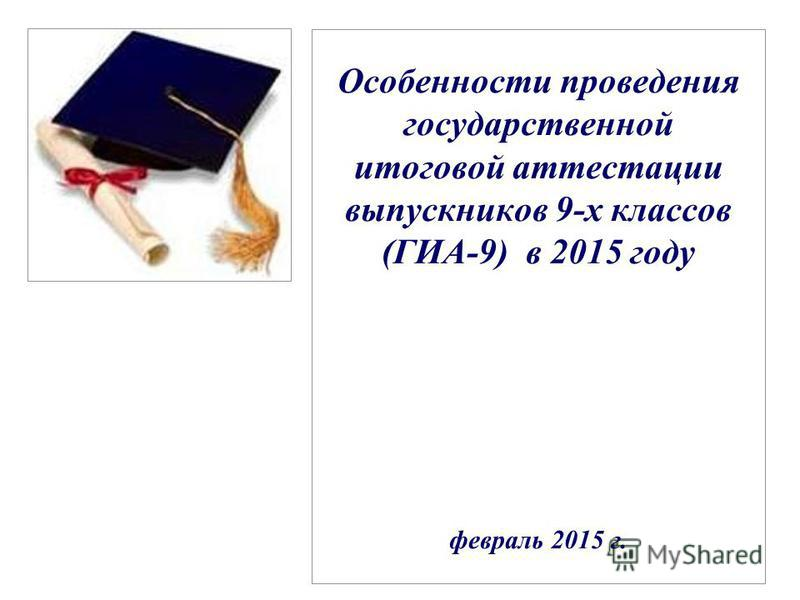 Особенности проведения государственной итоговой аттестации выпускников 9-х классов (ГИА-9) в 2015 году февраль 2015 г.