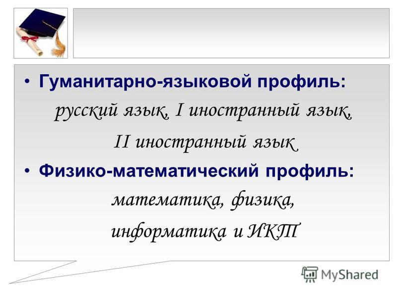 Гуманитарно-языковой профиль: русский язык, I иностранный язык, II иностранный язык Физико-математический профиль: математика, физика, информатика и ИКТ