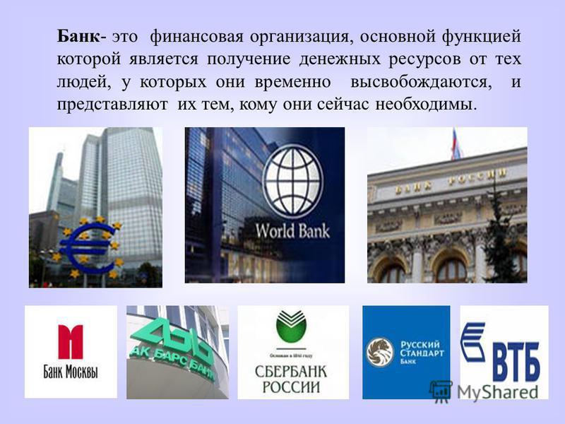 Банк- это финансовая организация, основной функцией которой является получение денежных ресурсов от тех людей, у которых они временно высвобождаются, и представляют их тем, кому они сейчас необходимы.