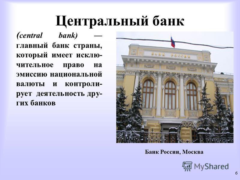 Центральный банк ( central bank) главный банк страны, который имеет исключительное право на эмиссию национальной валюты и контролирует деятельность других банков 6 Банк России, Москва