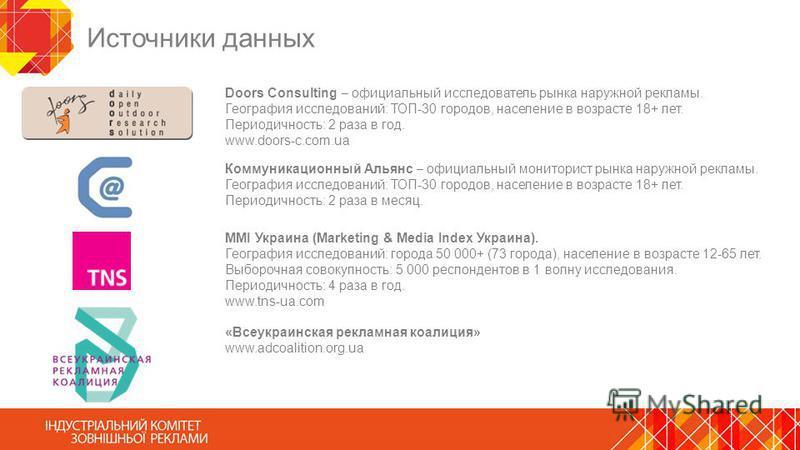 Источники данных Doors Consulting официальный исследователь рынка наружной рекламы. География исследований: ТОП-30 городов, население в возрасте 18+ лет. Периодичность: 2 раза в год. www.doors-c.com.ua MMI Украина (Marketing & Media Index Украина). Г