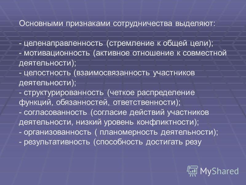 Основными признаками сотрудничества выделяют: - целенаправленность (стремление к общей цели); - мотивационно ст (активное отношение к совместной деятельности); - целостность (взаимосвязанность участников деятельности); - структурированность (четкое р
