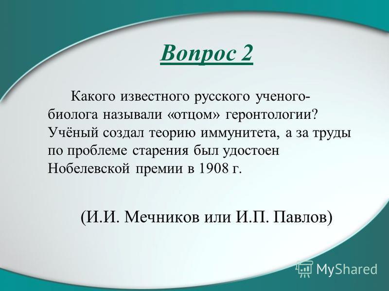 Вопрос 2 Какого известного русского ученого- биолога называли «отцом» геронтологии? Учёный создал теорию иммунитета, а за труды по проблеме старения был удостоен Нобелевской премии в 1908 г. (И.И. Мечников или И.П. Павлов)