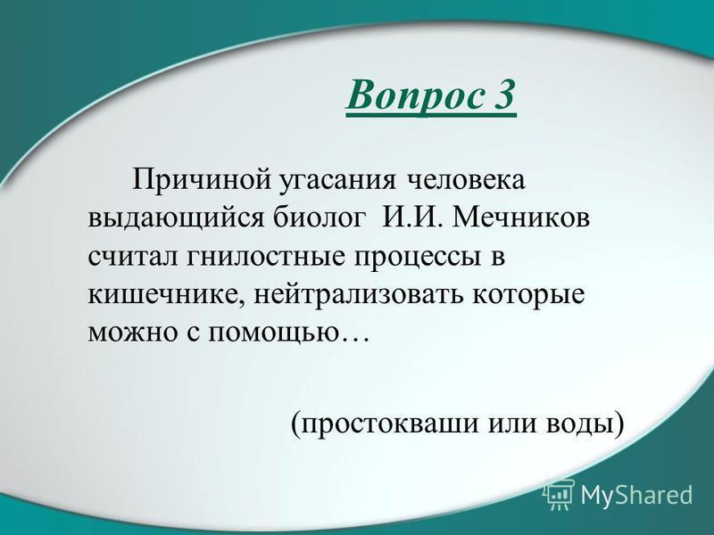 Вопрос 3 Причиной угасания человека выдающийся биолог И.И. Мечников считал гнилостные процессы в кишечнике, нейтрализовать которые можно с помощью… (простокваши или воды)