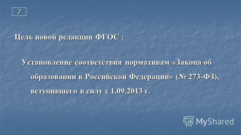 7 Цель новой редакции ФГОС : Установление соответствия нормативам «Закона об образовании в Российской Федерации» ( 273-ФЗ), вступившего в силу с 1.09.2013 г.