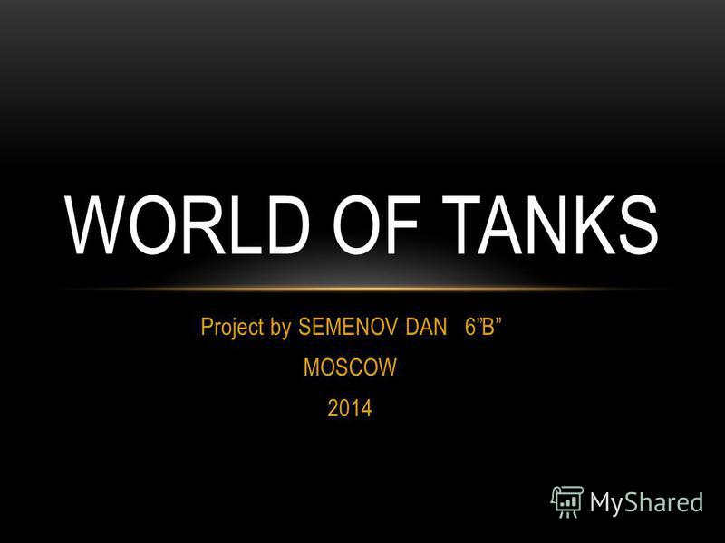 Project by SEMENOV DAN 6B MOSCOW 2014 WORLD OF TANKS