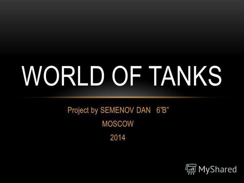 Project by SEMENOV DAN 6B MOSCOW 2014 WORLD OF TANKS