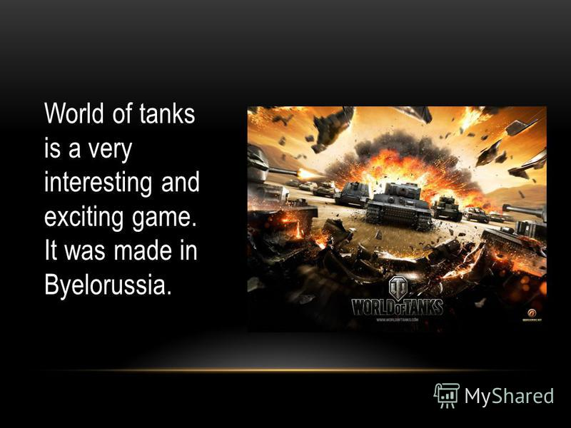 World of tanks is a very interesting and exciting game. It was made in Byelorussia.