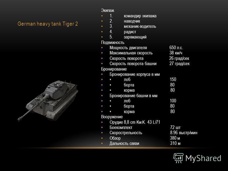 German heavy tank Tiger 2 Экипаж 1. командир экипажа 2. наводчик 3.механик-водитель 4. радист 5. заряжающий Подвижность Мощность двигателя 650 л.с. Максимальная скорость 38 км/ч Скорость поворота 26 град/сек Скорость поворота башни 27 град/сек Бронир