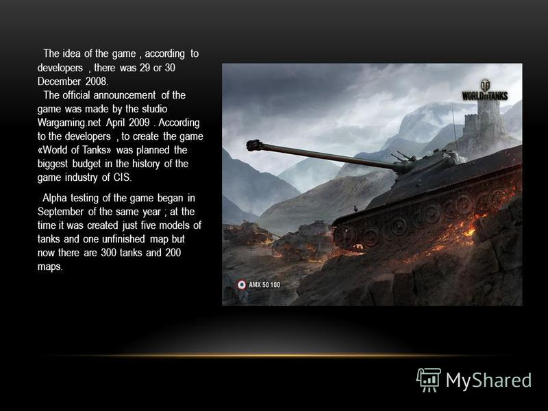 The idea of the game, according to developers, there was 29 or 30 December 2008. The official announcement of the game was made by the studio Wargaming.net April 2009. According to the developers, to create the game «World of Tanks» was planned the b