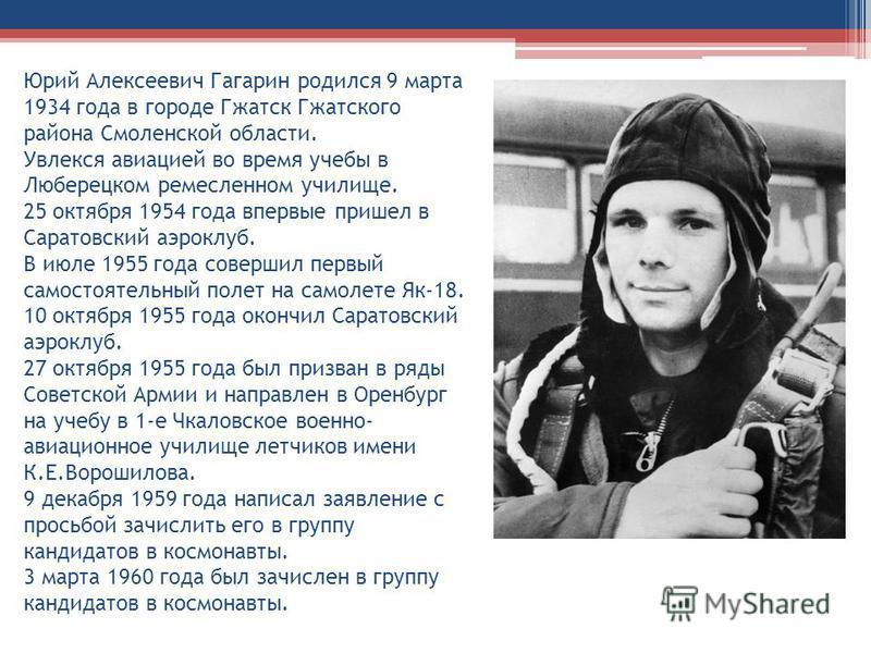 Юрий Алексеевич Гагарин родился 9 марта 1934 года в городе Гжатск Гжатского района Смоленской области. Увлекся авиацией во время учебы в Люберецком ремесленном училище. 25 октября 1954 года впервые пришел в Саратовский аэроклуб. В июле 1955 года сове