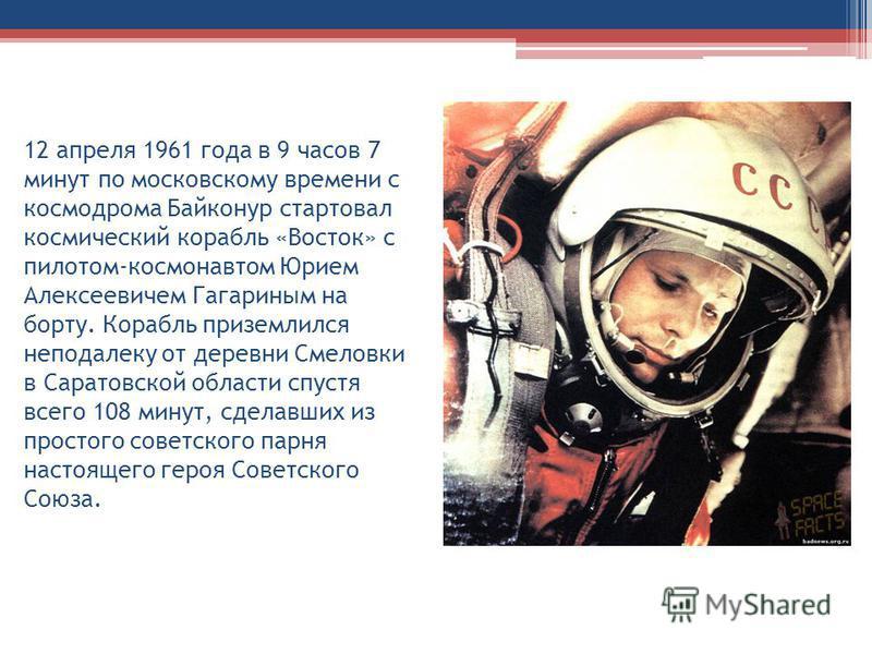 12 апреля 1961 года в 9 часов 7 минут по московскому времени с космодрома Байконур стартовал космический корабль «Восток» с пилотом-космонавтом Юрием Алексеевичем Гагариным на борту. Корабль приземлился неподалеку от деревни Смеловки в Саратовской об