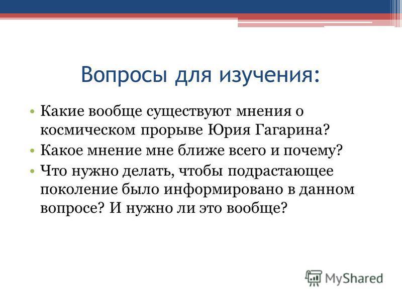 Вопросы для изучения: Какие вообще существуют мнения о космическом прорыве Юрия Гагарина? Какое мнение мне ближе всего и почему? Что нужно делать, чтобы подрастающее поколение было информировано в данном вопросе? И нужно ли это вообще?