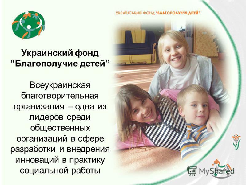 Украинский фонд Благополучие детей Всеукраинская благотворительная организация – одна из лидеров среди общественных организаций в сфере разработки и внедрения инноваций в практику социальной работы