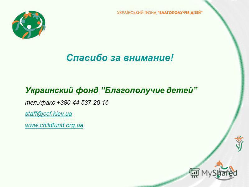 Спасибо за внимание! Украинский фонд Благополучие детей тел./факс +380 44 537 20 16 staff@ccf.kiev.ua www.childfund.org.ua