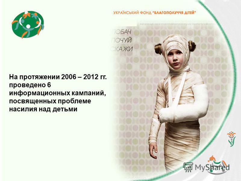 На протяжении 2006 – 2012 гг. проведено 6 информационных кампаний, посвященных проблеме насилия над детьми