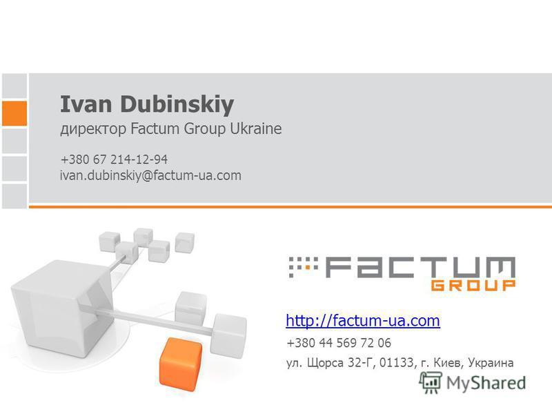 Ivan Dubinskiy директор Factum Group Ukraine http://factum-ua.com ivan.dubinskiy@factum-ua.com +380 67 214-12-94 +380 44 569 72 06 ул. Щорса 32-Г, 01133, г. Киев, Украина