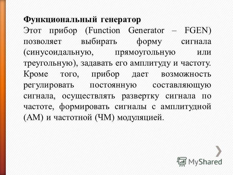 Функциональный генератор Этот прибор (Function Generator – FGEN) позволяет выбирать форму сигнала (синусоидальную, прямоугольную или треугольную), задавать его амплитуду и частоту. Кроме того, прибор дает возможность регулировать постоянную составляю