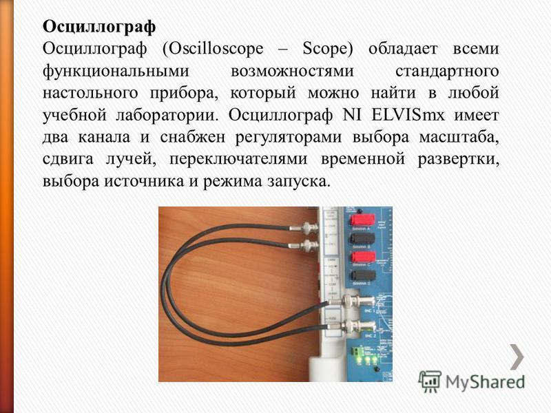 Осциллограф Осциллограф (Oscilloscope – Scope) обладает всеми функциональными возможностями стандартного настольного прибора, который можно найти в любой учебной лаборатории. Осциллограф NI ELVISmx имеет два канала и снабжен регуляторами выбора масшт