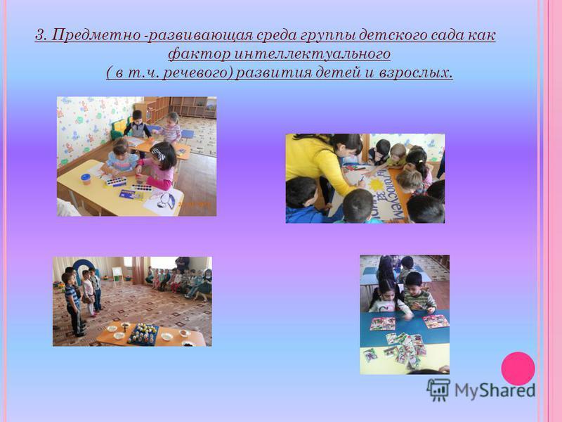 3. Предметно -развивающая среда группы детского сада как фактор интеллектуального ( в т.ч. речевого) развития детей и взрослых.