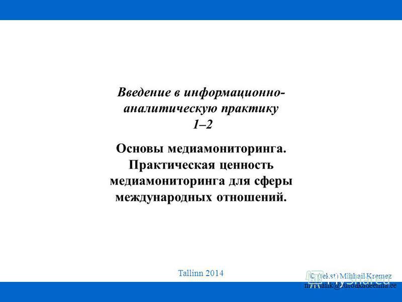 Tallinn 2014 © (tekst) Mihhail Kremez mihhailk@euroakadeemia.ee Введение в информационно- аналитическую практику 1–2 Основы медиа мониторинга. Практическая ценность медиа мониторинга для сферы международных отношений.