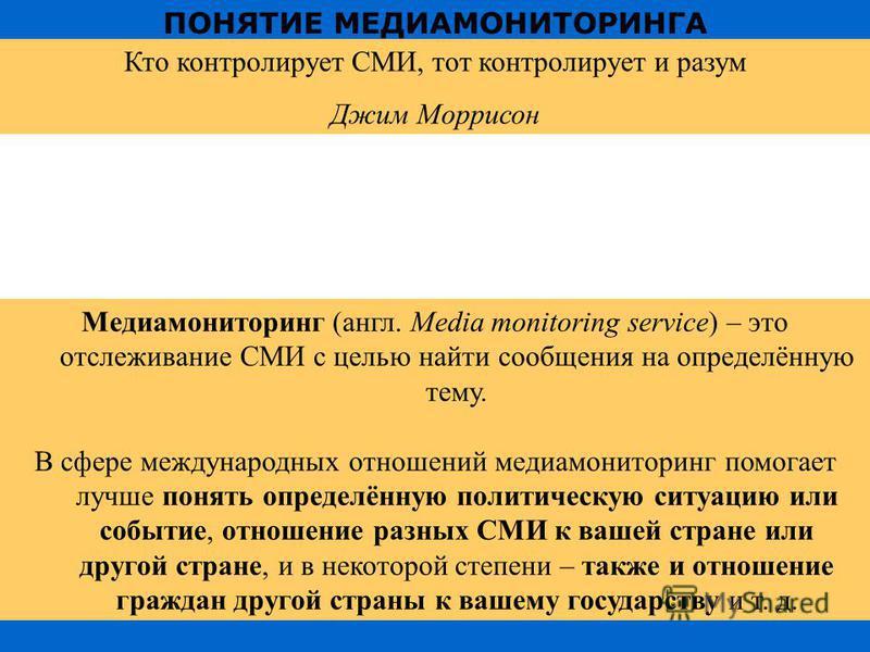 ПОНЯТИЕ МЕДИАМОНИТОРИНГА Кто контролирует СМИ, тот контролирует и разум Джим Моррисон Медиамониторинг (англ. Media monitoring service) – это отслеживание СМИ с целью найти сообщения на определённую тему. В сфере международных отношений медиа монитори