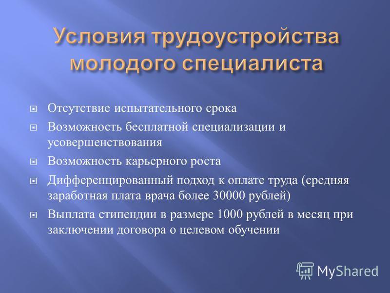 Отсутствие испытательного срока Возможность бесплатной специализации и усовершенствования Возможность карьерного роста Дифференцированный подход к оплате труда ( средняя заработная плата врача более 30000 рублей ) Выплата стипендии в размере 1000 руб
