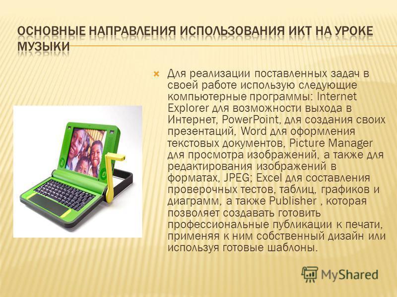 Для реализации поставленных задач в своей работе использую следующие компьютерные программы: Internet Explorer для возможности выхода в Интернет, PowerPoint, для создания своих презентаций, Word для оформления текстовых документов, Picture Manager дл