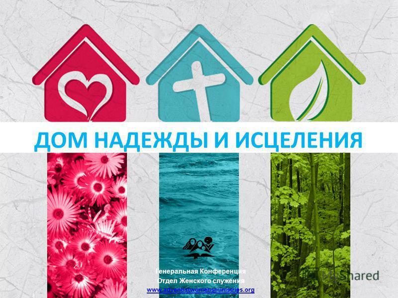 ДОМ НАДЕЖДЫ И ИСЦЕЛЕНИЯ Генеральная Конференция Отдел Женского служения www.adventistwomensministries.org