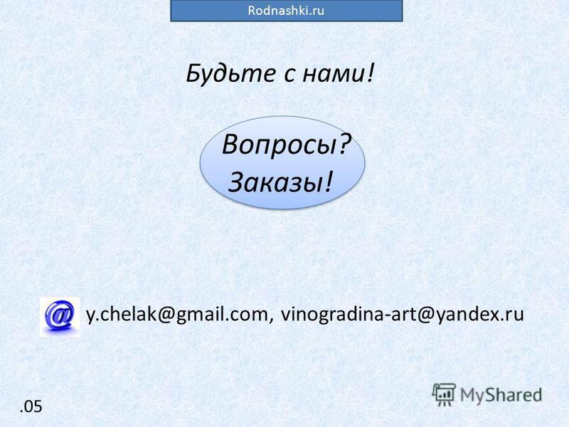 .05 Будьте с нами! Вопросы? Заказы! y.chelak@gmail.com, vinogradina-art@yandex.ru Rodnashki.ru