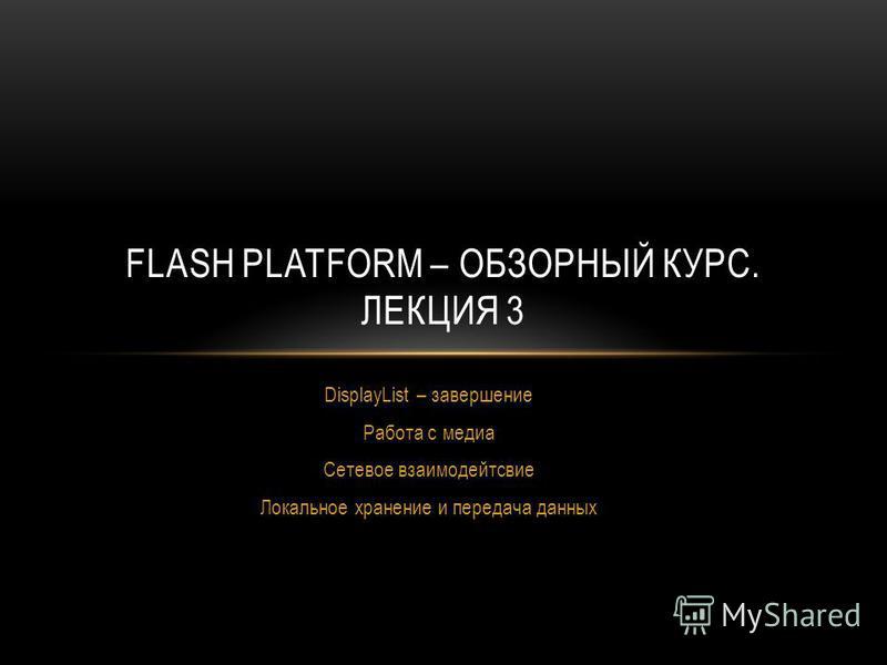 DisplayList – завершение Работа с медиа Сетевое взаимодейтсвие Локальное хранение и передача данных FLASH PLATFORM – ОБЗОРНЫЙ КУРС. ЛЕКЦИЯ 3