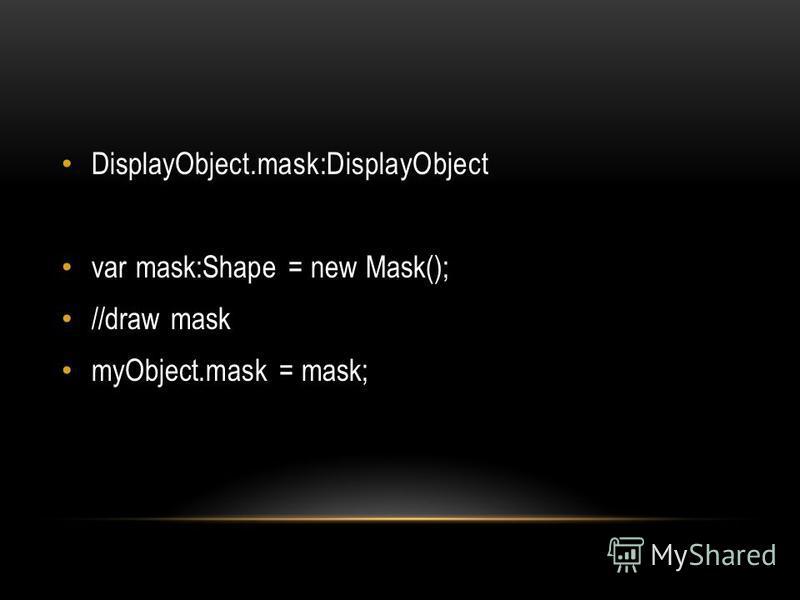 DisplayObject.mask:DisplayObject var mask:Shape = new Mask(); //draw mask myObject.mask = mask;
