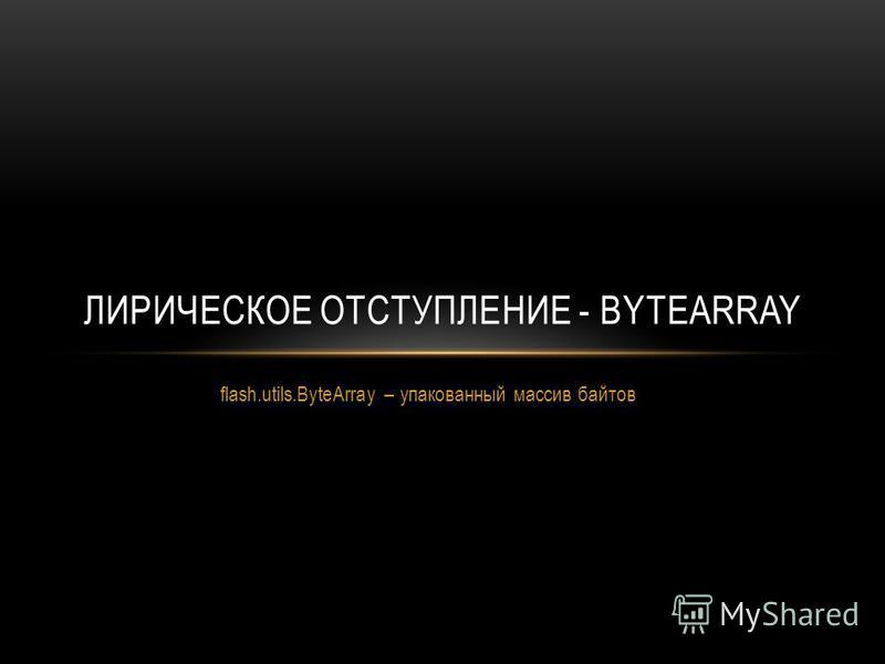 flash.utils.ByteArray – упакованный массив байтов ЛИРИЧЕСКОЕ ОТСТУПЛЕНИЕ - BYTEARRAY