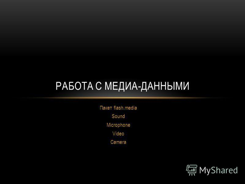 Пакет flash.media Sound Microphone Video Camera РАБОТА С МЕДИА-ДАННЫМИ