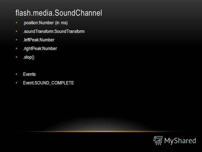 flash.media.SoundChannel.position:Number (in ms).soundTransform:SoundTransform.leftPeak:Number.rightPeak:Number.stop() Events: Event.SOUND_COMPLETE