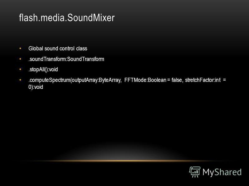 flash.media.SoundMixer Global sound control class.soundTransform:SoundTransform.stopAll():void.computeSpectrum(outputArray:ByteArray, FFTMode:Boolean = false, stretchFactor:int = 0):void