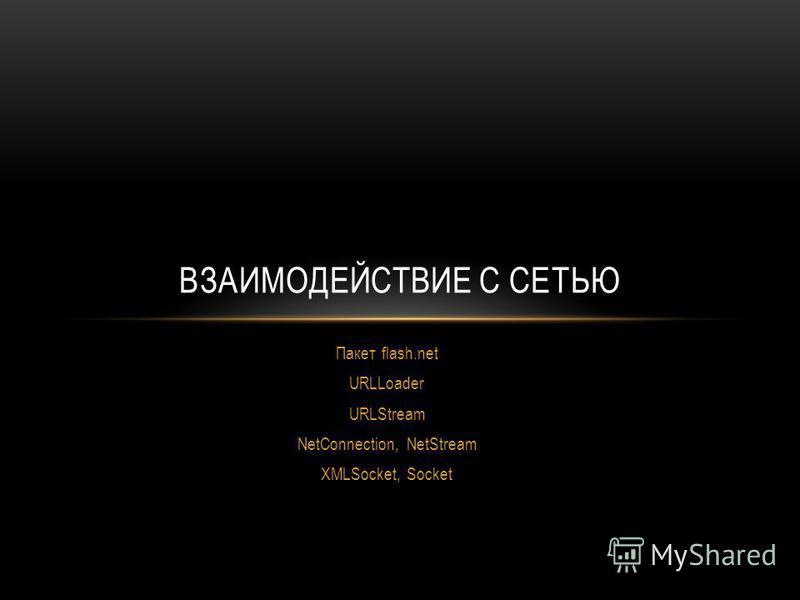 Пакет flash.net URLLoader URLStream NetConnection, NetStream XMLSocket, Socket ВЗАИМОДЕЙСТВИЕ С СЕТЬЮ
