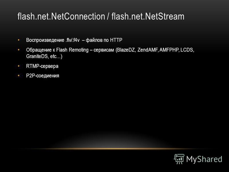flash.net.NetConnection / flash.net.NetStream Воспроизведение.flv/.f4v – файлов по HTTP Обращение к Flash Remoting – сервисам (BlazeDZ, ZendAMF, AMFPHP, LCDS, GraniteDS, etc…) RTMP-cервера P2P-cоедиения