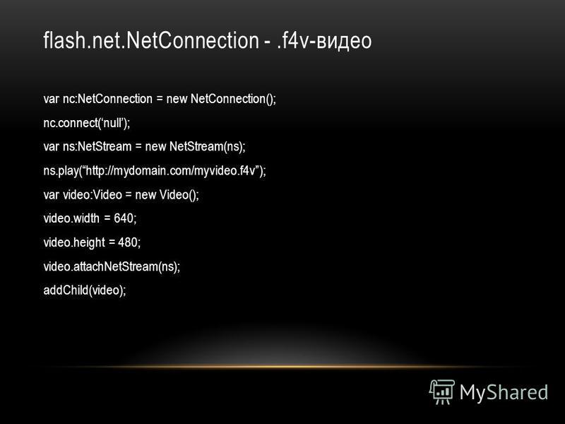 flash.net.NetConnection -.f4v-видео var nc:NetConnection = new NetConnection(); nc.connect(null); var ns:NetStream = new NetStream(ns); ns.play(http://mydomain.com/myvideo.f4v); var video:Video = new Video(); video.width = 640; video.height = 480; vi