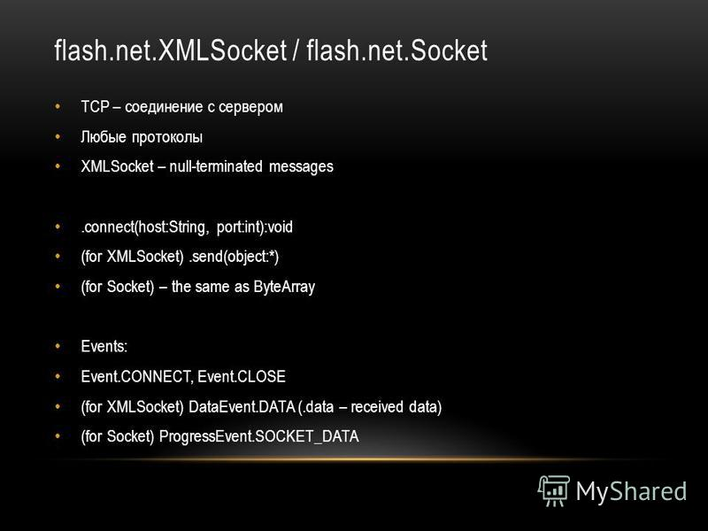flash.net.XMLSocket / flash.net.Socket TCP – соединение с сервером Любые протоколы XMLSocket – null-terminated messages.connect(host:String, port:int):void (for XMLSocket).send(object:*) (for Socket) – the same as ByteArray Events: Event.CONNECT, Eve