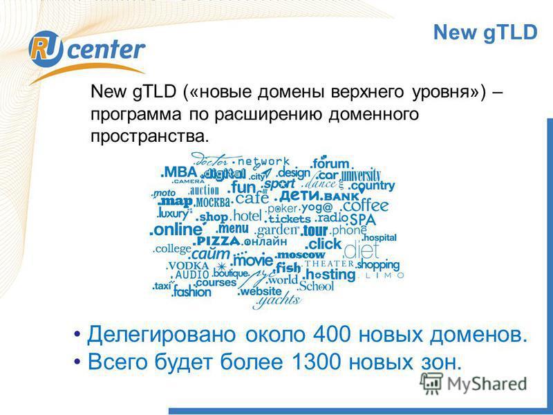 1 New gTLD New gTLD («новые домены верхнего уровня») – программа по расширению доменного пространства. Делегировано около 400 новых доменов. Всего будет более 1300 новых зон.