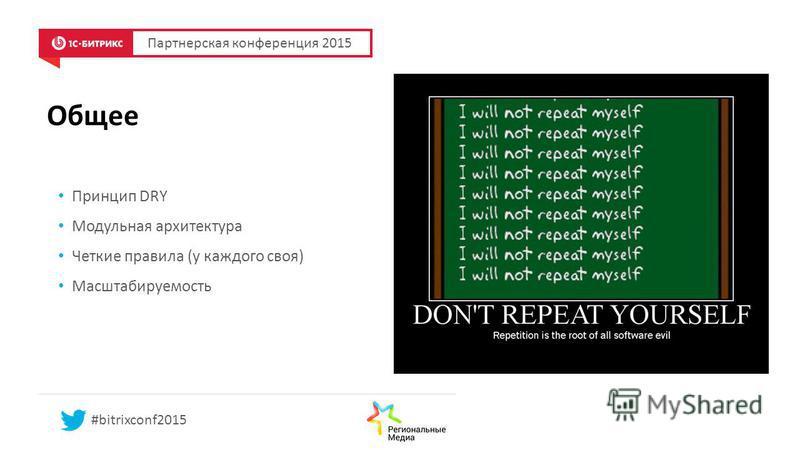 Общее Принцип DRY Модульная архитектура Четкие правила (у каждого своя) Масштабируемость Партнерская конференция 2015 #bitrixconf2015