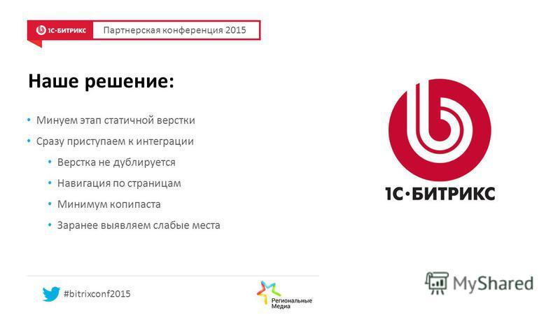 Наше решение: Партнерская конференция 2015 #bitrixconf2015 Минуем этап статичной верстки Сразу приступаем к интеграции Верстка не дублируется Навигация по страницам Минимум копипаста Заранее выявляем слабые места