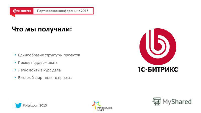 Что мы получили: Единообразие структуры проектов Проще поддерживать Легко войти в курс дела Быстрый старт нового проекта Партнерская конференция 2015 #bitrixconf2015